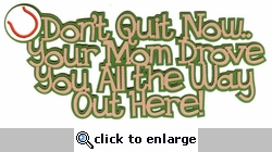 Don`t Quit Now.. Your Mom Drove You All the Way Ou