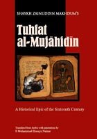 "Tuhfat al-Mujahidin: A Historical Epic of the Sixteenth Century ""Shaykh Zainuddin Makhdum, translated and annotated by S Muhammad Husayn Nainar. Includes 16 pages of colour photographs"