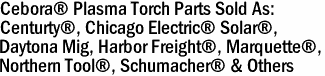Cebora® Plasma Torch Parts Sold As: Centurty®, Chicago Electric® Solar®,   Daytona Mig, Harbor Freight®, Marquette®, Northern Tool®, Schumacher® & Others