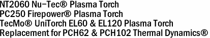 NT2060 Nu-Tec® Plasma Torch PC250 Firepower� Plasma Torch TecMo� UniTorch EL60 & EL120 Plasma Torch Replacement for PCH62 & PCH102 Thermal Dynamics®
