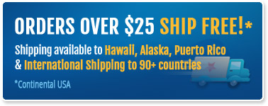 Order over $25 Ship Free! - Shipping available to Hawaii, Alaska, Puerto Rico & International Shipping to 90+ countries