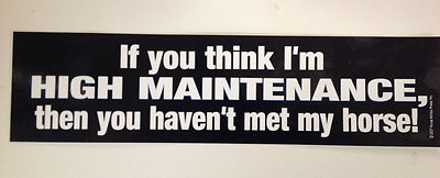 If you think I'm high maintenance, then you haven't met my horse Bumper Sticker