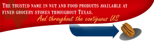 The trusted name in nut and food products available at finer grocery stores throughout Texas and throughout the contiguous US