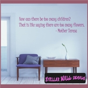 How can there be too many children? That is like saying there are too many flowers. - Mother Teresa Wall Quote Mural Decal SWD