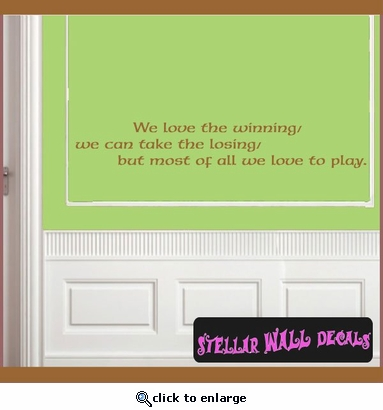 We love the winning, we can take the losing, but most of all we love to play. Wall Quote Mural Decal