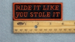 RIDE IT LIKE YOU STOLE IT - EMBROIDERY PATCH