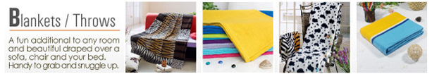Blankets / Throws A fun additional to any room and beautiful draped over a sofa, chair and your bed. Handy to grab and snuggle up.