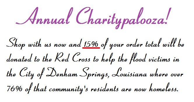 Annual Charitypalooza-15% of Your Order is Donated to the Red Cross to Help Victims of the Recent Flood in and near Baton Rouge, Louisiana.