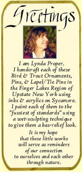 I am Lynda Proper.I hand craft each of these Bird & Trout Ornaments, Pins, & Lapel/Tie Pins in the Finger Lakes Region of Upstate New York using inks & acrylics on Sycamore. I paint each of them to the